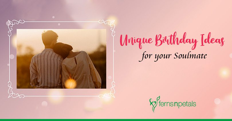 7 Unique Birthday Ideas to Win Your SoulMate's Heart!