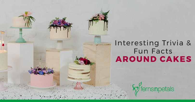 Interesting Trivia Fun Facts Around Cakes Ferns N Petals